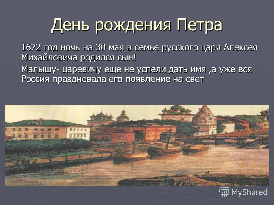 День рождения Петра 1672 год ночь на 30 мая в семье русского царя Алексея Михайловича родился сын! Малышу- царевичу еще не успели дать имя,а уже вся Россия праздновала его появление на свет