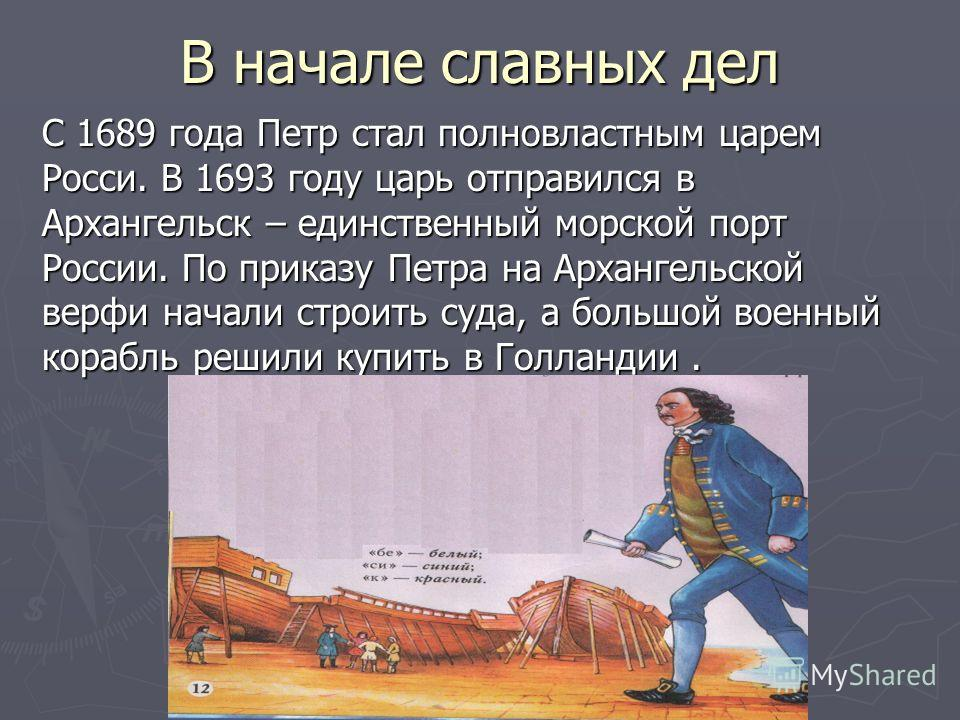 В начале славных дел С 1689 года Петр стал полновластным царем Росси. В 1693 году царь отправился в Архангельск – единственный морской порт России. По приказу Петра на Архангельской верфи начали строить суда, а большой военный корабль решили купить в