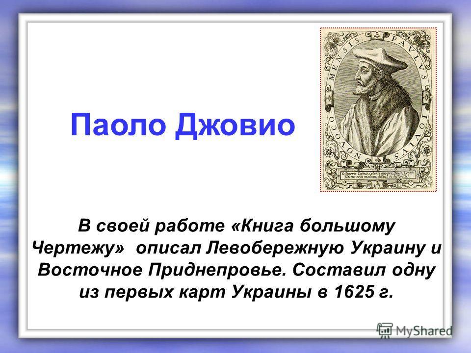 В своей работе «Книга большому Чертежу» описал Левобережную Украину и Восточное Приднепровье. Составил одну из первых карт Украины в 1625 г. Паоло Джовио