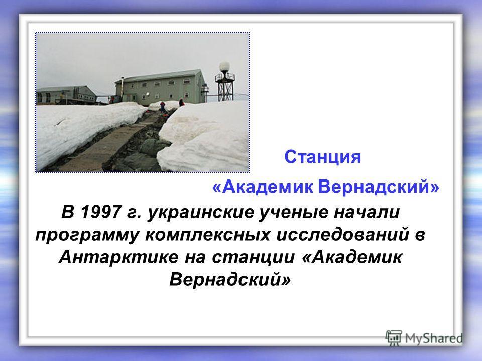 В 1997 г. украинские ученые начали программу комплексных исследований в Антарктике на станции «Академик Вернадский» Станция «Академик Вернадский»