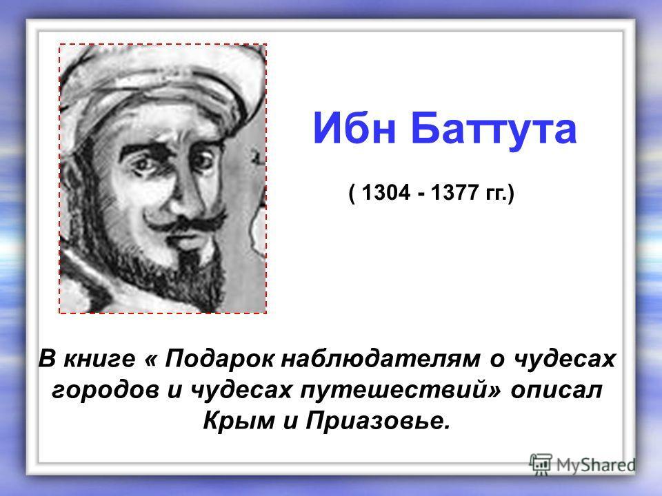 В книге « Подарок наблюдателям о чудесах городов и чудесах путешествий» описал Крым и Приазовье. Ибн Баттута ( 1304 - 1377 гг.)