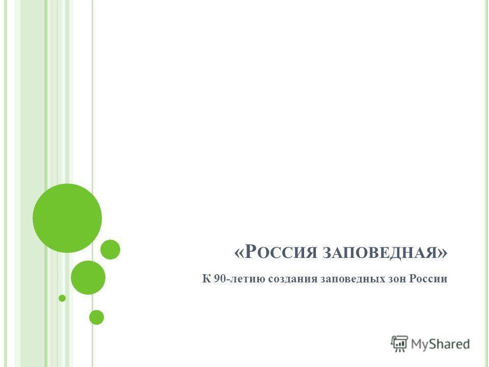 «Р ОССИЯ ЗАПОВЕДНАЯ » К 90-летию создания заповедных зон России