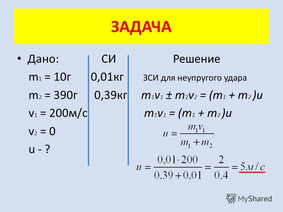 Дано: СИ Решение m 1 = 10г 0,01кг ЗСИ для неупругого удара m 2 = 390г 0,39кг m 1 v 1 ± m 2 v 2 = (m 1 + m 2 )u v 1 = 200м/с m 1 v 1 = (m 1 + m 2 )u v 2 = 0 u - ? ЗАДАЧА