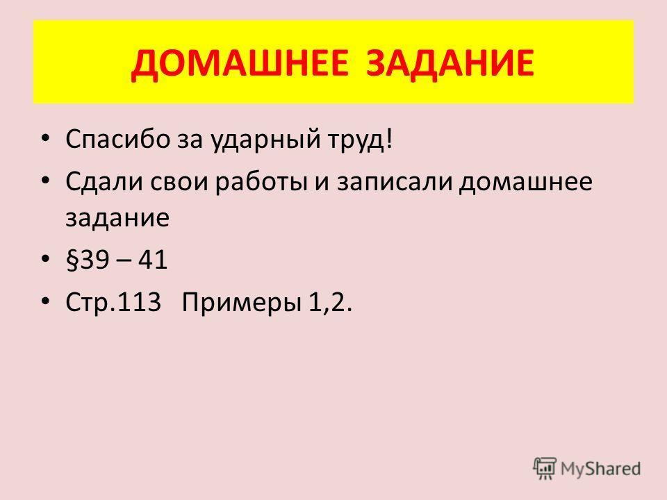 ДОМАШНЕЕ ЗАДАНИЕ Спасибо за ударный труд! Сдали свои работы и записали домашнее задание §39 – 41 Стр.113 Примеры 1,2.