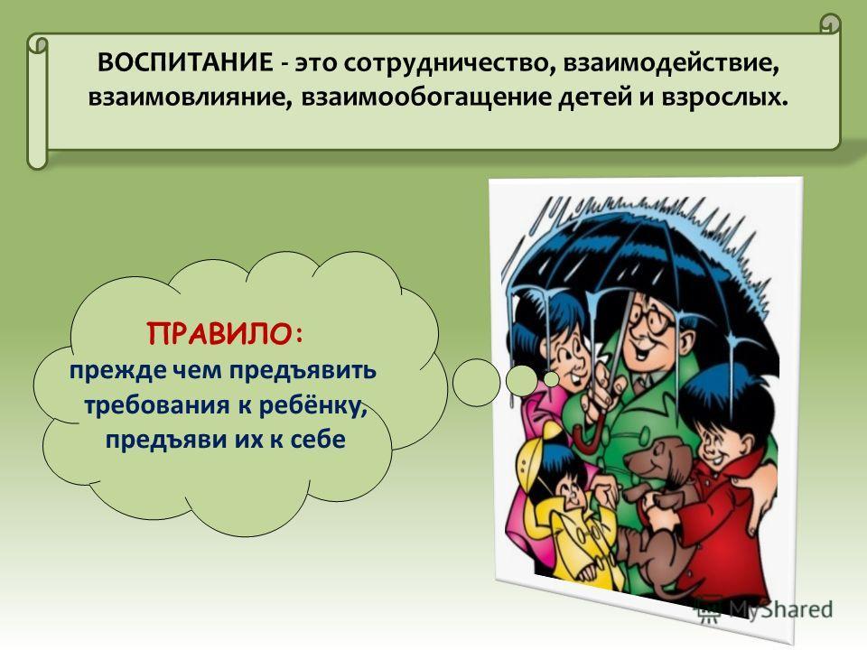 ВОСПИТАНИЕ - это сотрудничество, взаимодействие, взаимовлияние, взаимообогащение детей и взрослых. ПРАВИЛО: прежде чем предъявить требования к ребёнку, предъяви их к себе