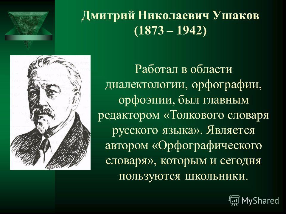 Дмитрий Николаевич Ушаков (1873 – 1942) Работал в области диалектологии, орфографии, орфоэпии, был главным редактором «Толкового словаря русского языка». Является автором «Орфографического словаря», которым и сегодня пользуются школьники.