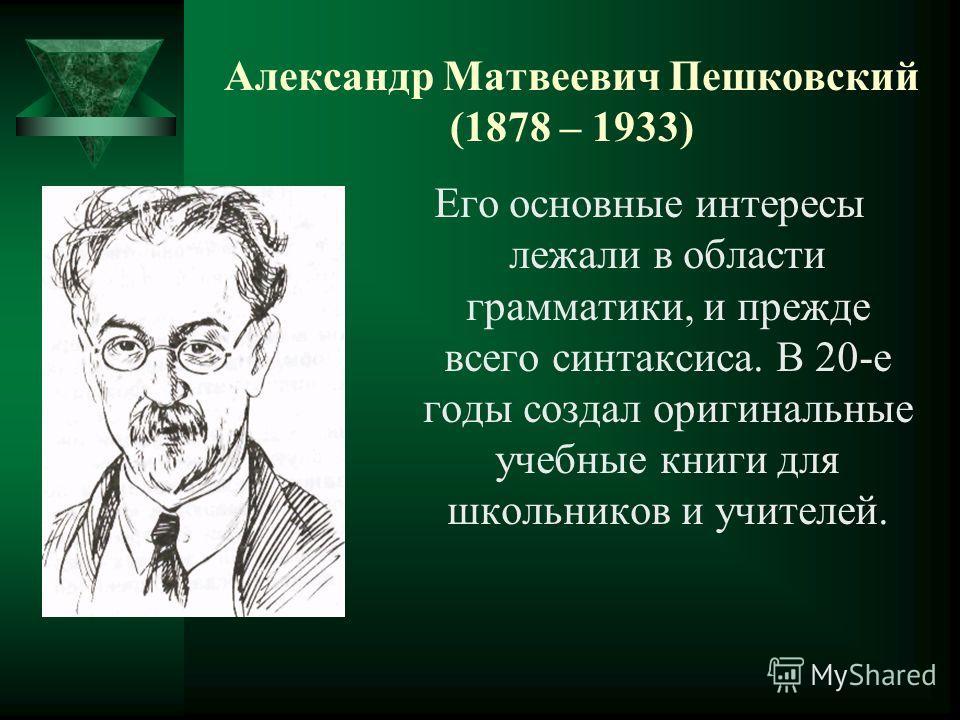 Александр Матвеевич Пешковский (1878 – 1933) Его основные интересы лежали в области грамматики, и прежде всего синтаксиса. В 20-е годы создал оригинальные учебные книги для школьников и учителей.