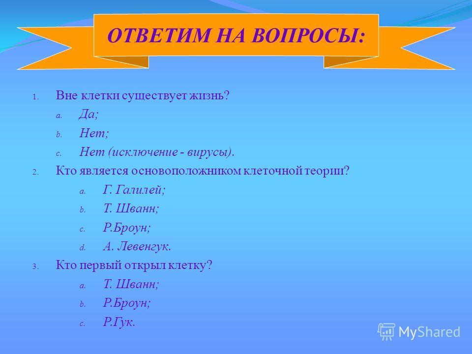 1. Вне клетки существует жизнь? a. Да; b. Нет; c. Нет (исключение - вирусы). 2. Кто является основоположником клеточной теории? a. Г. Галилей; b. Т. Шванн; c. Р.Броун; d. А. Левенгук. 3. Кто первый открыл клетку? a. Т. Шванн; b. Р.Броун; c. Р.Гук. ОТ