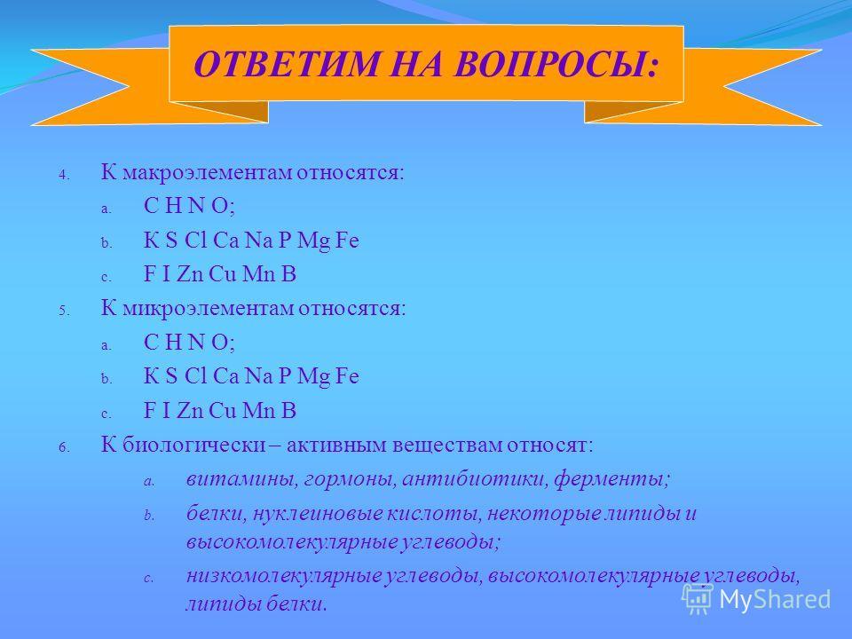 4. К макроэлементам относятся: a. С Н N O; b. К S Cl Ca Na P Mg Fe c. F I Zn Cu Mn B 5. К микроэлементам относятся: a. С Н N O; b. К S Cl Ca Na P Mg Fe c. F I Zn Cu Mn B 6. К биологически – активным веществам относят: a. витамины, гормоны, антибиотик