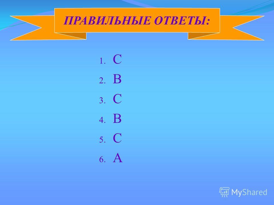 1. C 2. B 3. С 4. B 5. C 6. A ПРАВИЛЬНЫЕ ОТВЕТЫ: