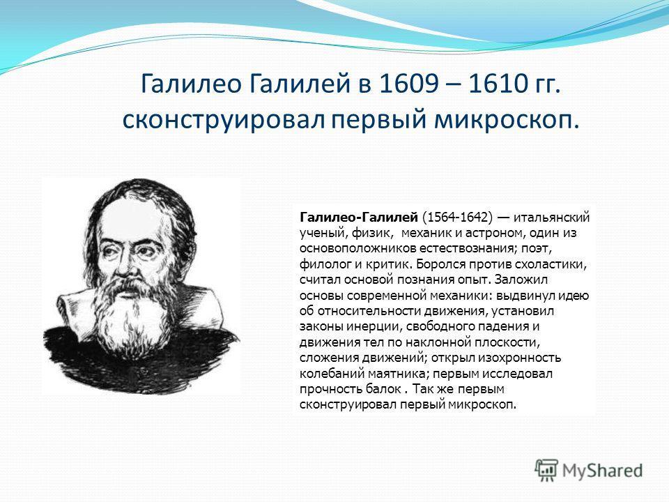 Галилео Галилей в 1609 – 1610 гг. сконструировал первый микроскоп. Галилео-Галилей (1564-1642) итальянский ученый, физик, механик и астроном, один из основоположников естествознания; поэт, филолог и критик. Боролся против схоластики, считал основой п
