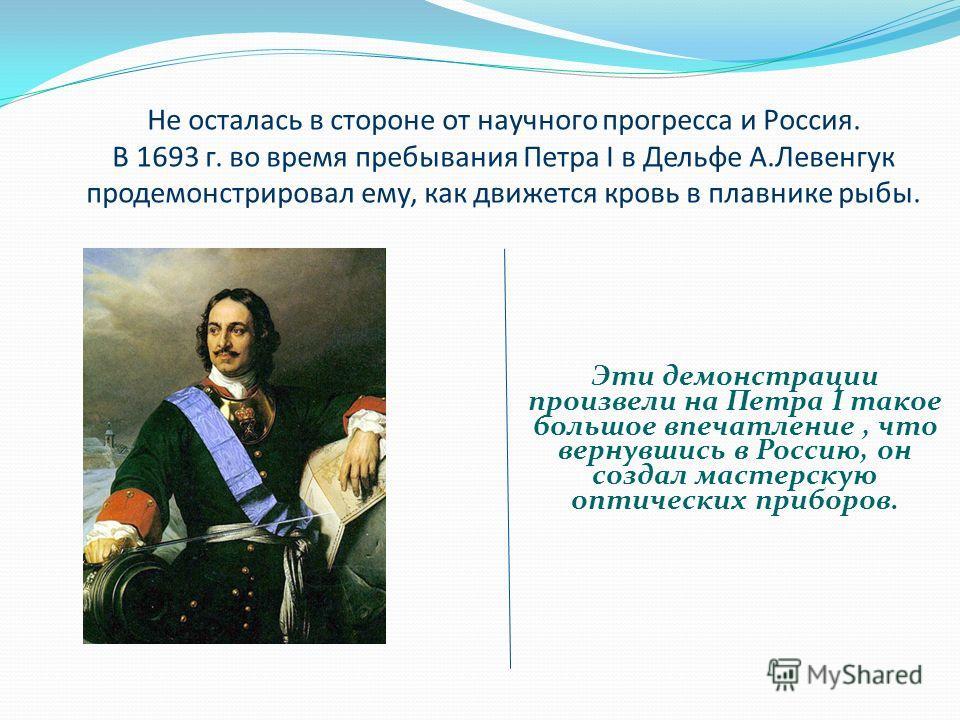 Не осталась в стороне от научного прогресса и Россия. В 1693 г. во время пребывания Петра I в Дельфе А.Левенгук продемонстрировал ему, как движется кровь в плавнике рыбы. Эти демонстрации произвели на Петра I такое большое впечатление, что вернувшись