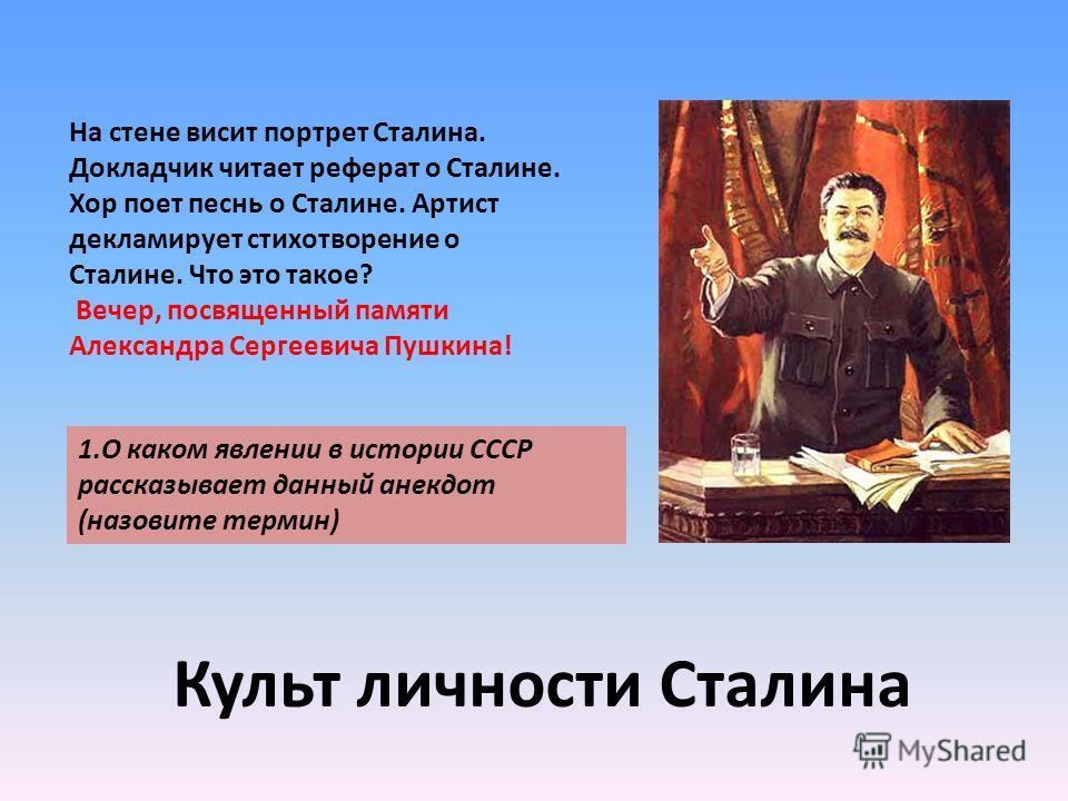На стене висит портрет Сталина. Докладчик читает реферат о Сталине. Хор поет песнь о Сталине. Артист декламирует стихотворение о Сталине. Что это такое? Вечер, посвященный памяти Александра Сергеевича Пушкина! 1.О каком явлении в истории СССР рассказ