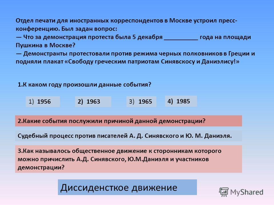 Отдел печати для иностранных корреспондентов в Москве устроил пресс- конференцию. Был задан вопрос: Что за демонстрация протеста была 5 декабря __________ года на площади Пушкина в Москве? Демонстранты протестовали против режима черных полковников в