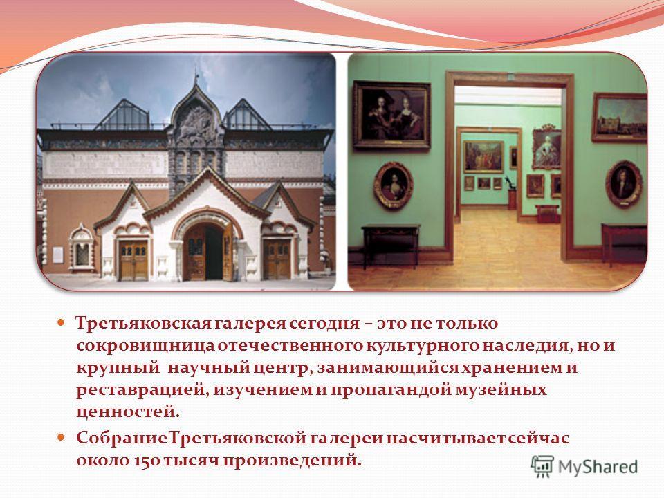 Третьяковская галерея сегодня – это не только сокровищница отечественного культурного наследия, но и крупный научный центр, занимающийся хранением и реставрацией, изучением и пропагандой музейных ценностей. Собрание Третьяковской галереи насчитывает