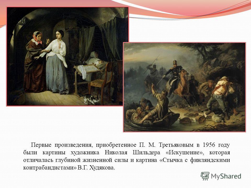 Первые произведения, приобретенное П. М. Третьяковым в 1956 году были картины художника Николая Шильдера «Искушение», которая отличалась глубиной жизненной силы и картина «Стычка с финляндскими контрабандистами» В.Г. Худякова.