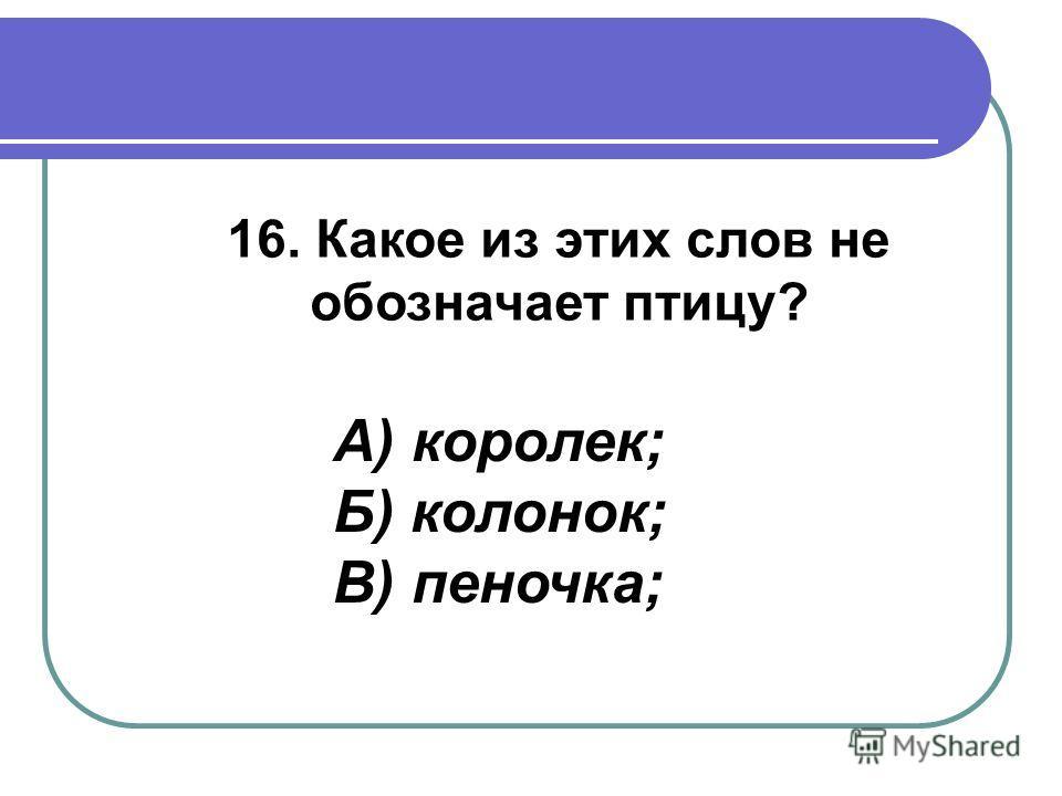 16. Какое из этих слов не обозначает птицу? А) королек; Б) колонок; В) пеночка;