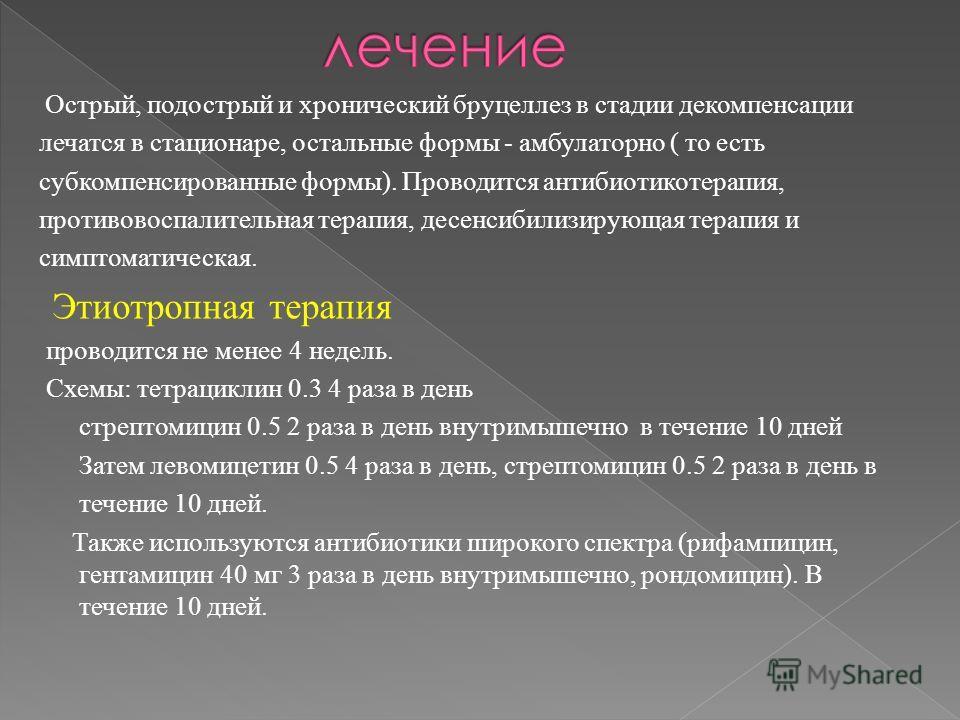 Острый, подострый и хронический бруцеллез в стадии декомпенсации лечатся в стационаре, остальные формы - амбулаторно ( то есть субкомпенсированные формы). Проводится антибиотикотерапия, противовоспалительная терапия, десенсибилизирующая терапия и сим