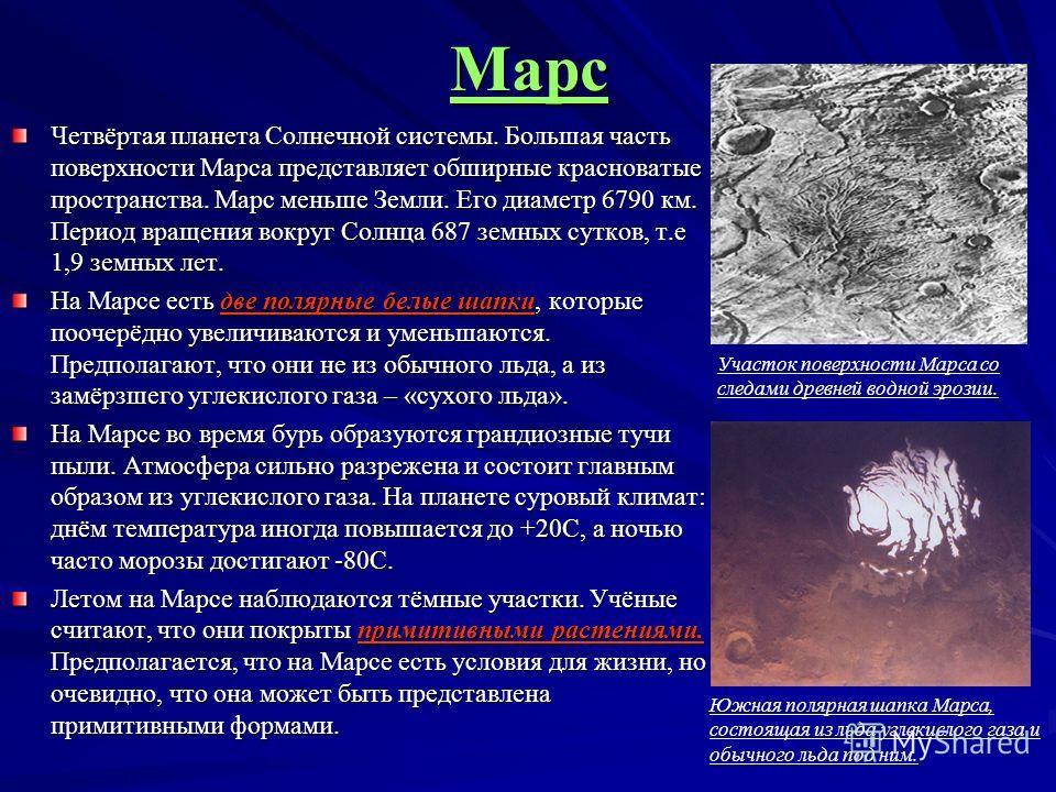 Марс Четвёртая планета Солнечной системы. Большая часть поверхности Марса представляет обширные красноватые пространства. Марс меньше Земли. Его диаметр 6790 км. Период вращения вокруг Солнца 687 земных сутков, т.е 1,9 земных лет. На Марсе есть две п