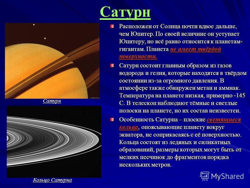 Сатурн Расположен от Солнца почти вдвое дальше, чем Юпитер. По своей величине он уступает Юпитеру, но всё равно относится к планетам- гигантам. Планета не имеет твёрдой поверхности. Сатурн состоит главным образом из газов водорода и гелия, которые на