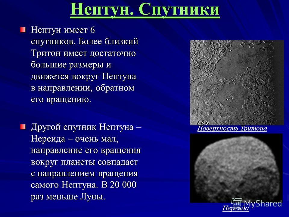 Нептун. Спутники Нептун имеет 6 спутников. Более близкий Тритон имеет достаточно большие размеры и движется вокруг Нептуна в направлении, обратном его вращению. Другой спутник Нептуна – Нереида – очень мал, направление его вращения вокруг планеты сов