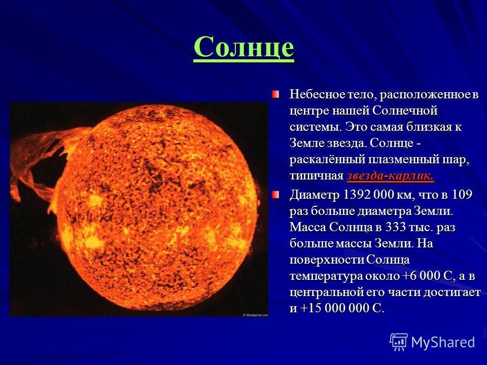 Небесное тело, расположенное в центре нашей Солнечной системы. Это самая близкая к Земле звезда. Солнце - раскалённый плазменный шар, типичная звезда-карлик. Диаметр 1392 000 км, что в 109 раз больше диаметра Земли. Масса Солнца в 333 тыс. раз больше