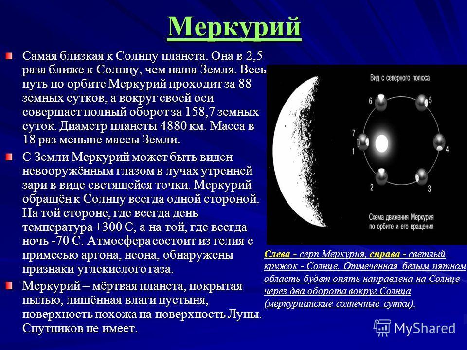 Меркурий Самая близкая к Солнцу планета. Она в 2,5 раза ближе к Солнцу, чем наша Земля. Весь путь по орбите Меркурий проходит за 88 земных сутков, а вокруг своей оси совершает полный оборот за 158,7 земных суток. Диаметр планеты 4880 км. Масса в 18 р