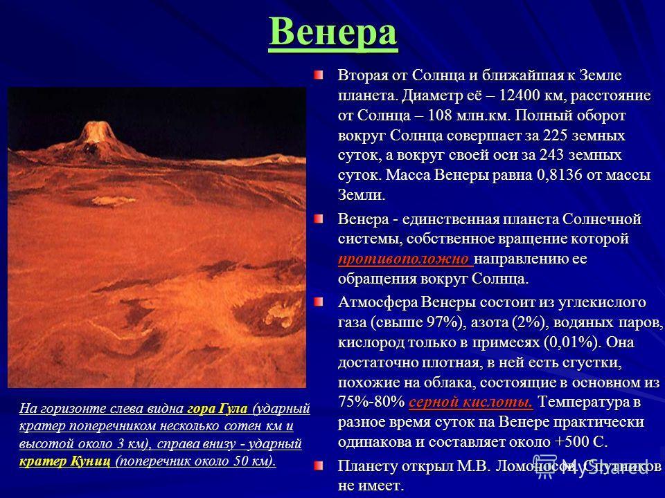 Венера Вторая от Солнца и ближайшая к Земле планета. Диаметр её – 12400 км, расстояние от Солнца – 108 млн.км. Полный оборот вокруг Солнца совершает за 225 земных суток, а вокруг своей оси за 243 земных суток. Венеры равна 0,8136 от массы Земли. Втор