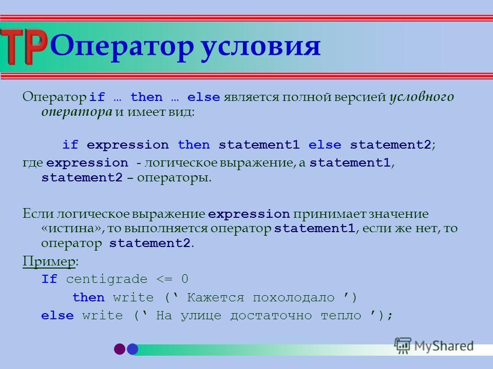 Оператор условия Оператор if … then … else является полной версией условного оператора и имеет вид: if expression then statement1 else statement2 ; где expression - логическое выражение, а statement1, statement2 – операторы. Если логическое выражение
