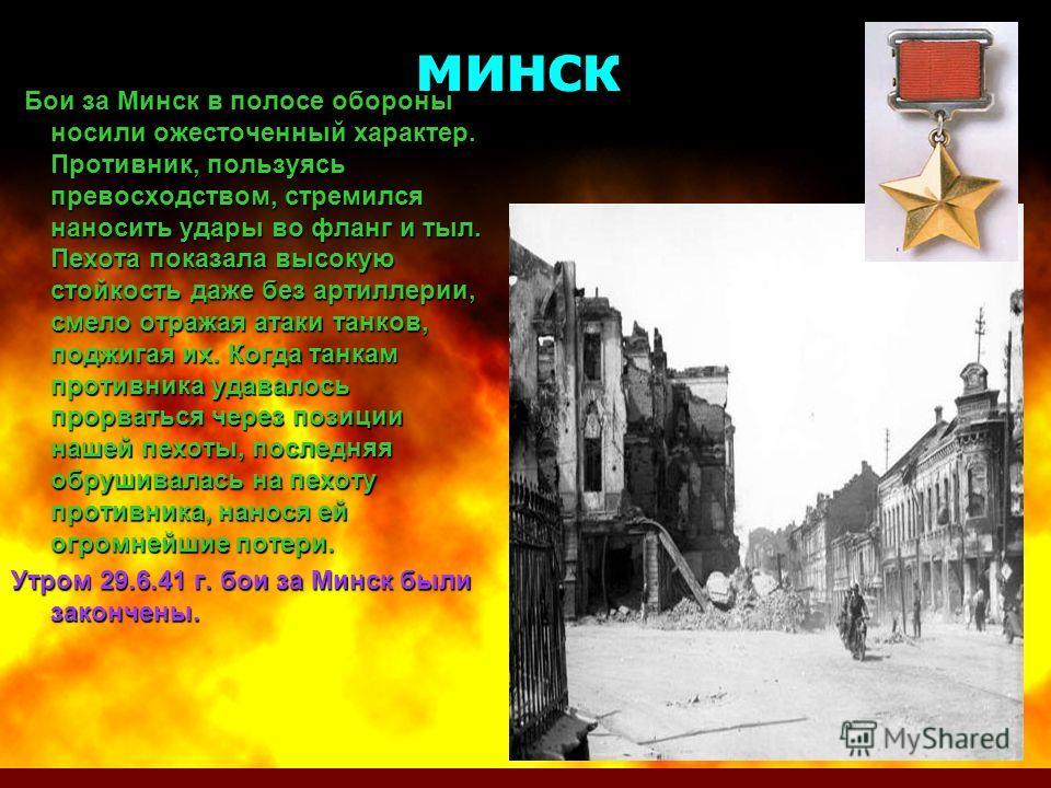 минск Бои за Минск в полосе обороны носили ожесточенный характер. Противник, пользуясь превосходством, стремился наносить удары во фланг и тыл. Пехота показала высокую стойкость даже без артиллерии, смело отражая атаки танков, поджигая их. Когда танк