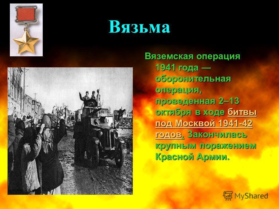 Вязьма Вяземская операция 1941 года оборонительная операция, проведенная 2–13 октября в ходе битвы под Москвой 1941-42 годов. Закончилась крупным поражением Красной Армии. битвы под Москвой 1941-42 годовбитвы под Москвой 1941-42 годов