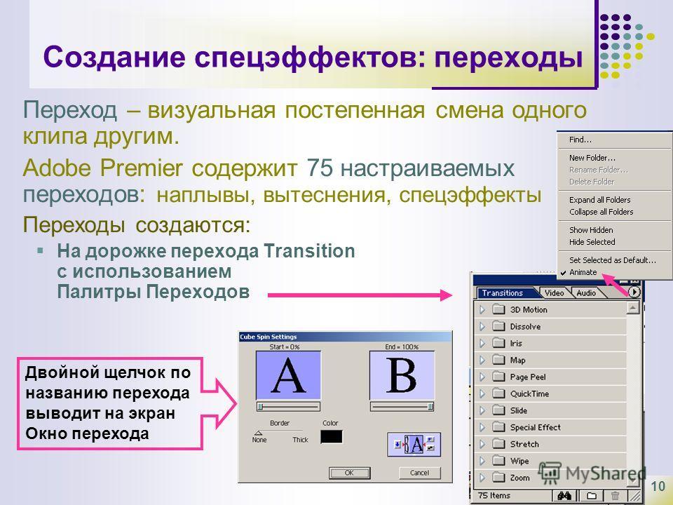 10 Создание спецэффектов: переходы Переход – визуальная постепенная смена одного клипа другим. Adobe Premier содержит 75 настраиваемых переходов: наплывы, вытеснения, спецэффекты Переходы создаются: На дорожке перехода Transition с использованием Пал