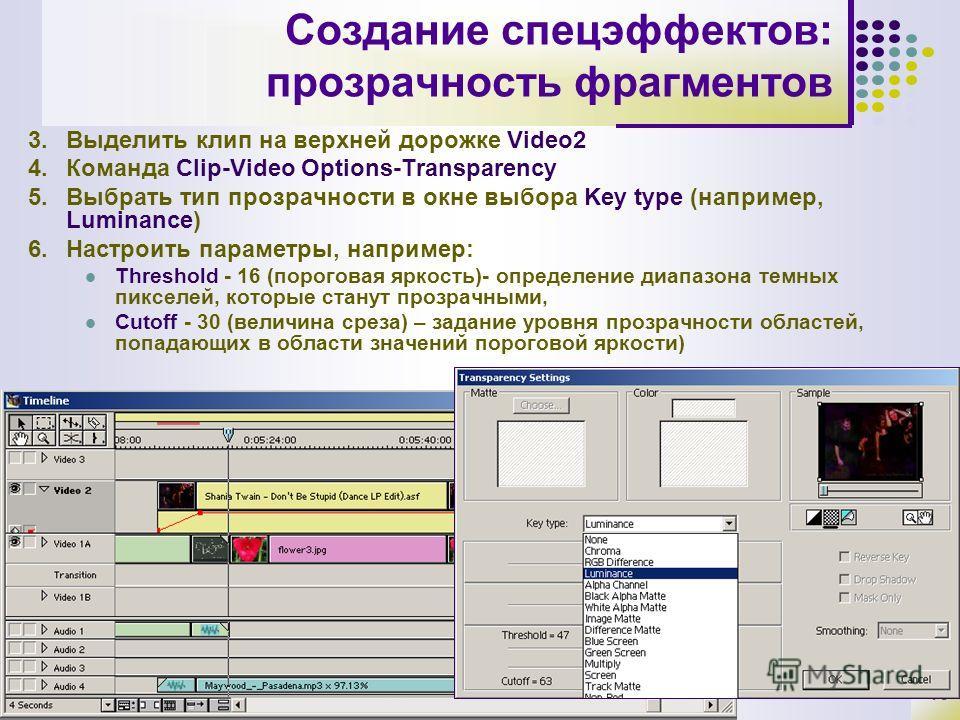 13 Создание спецэффектов: прозрачность фрагментов 3.Выделить клип на верхней дорожке Video2 4.Команда Clip-Video Options-Transparency 5.Выбрать тип прозрачности в окне выбора Key type (например, Luminance) 6.Настроить параметры, например: Threshold -
