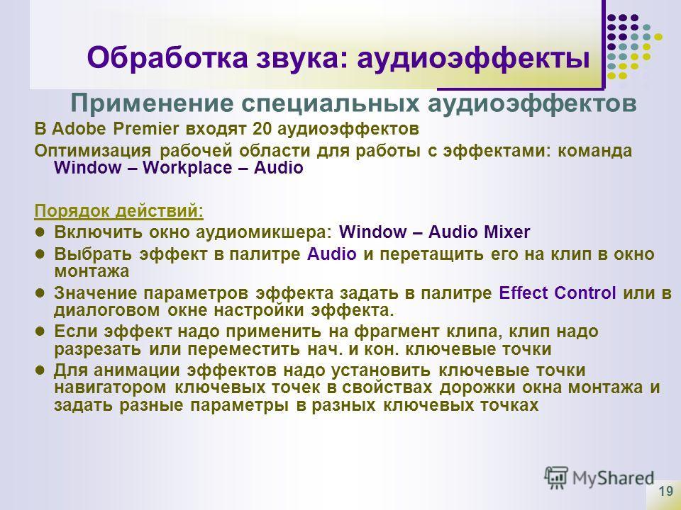 19 Обработка звука: аудиоэффекты Применение специальных аудиоэффектов В Adobe Premier входят 20 аудиоэффектов Оптимизация рабочей области для работы с эффектами: команда Window – Workplace – Audio Порядок действий: Включить окно аудиомикшера: Window
