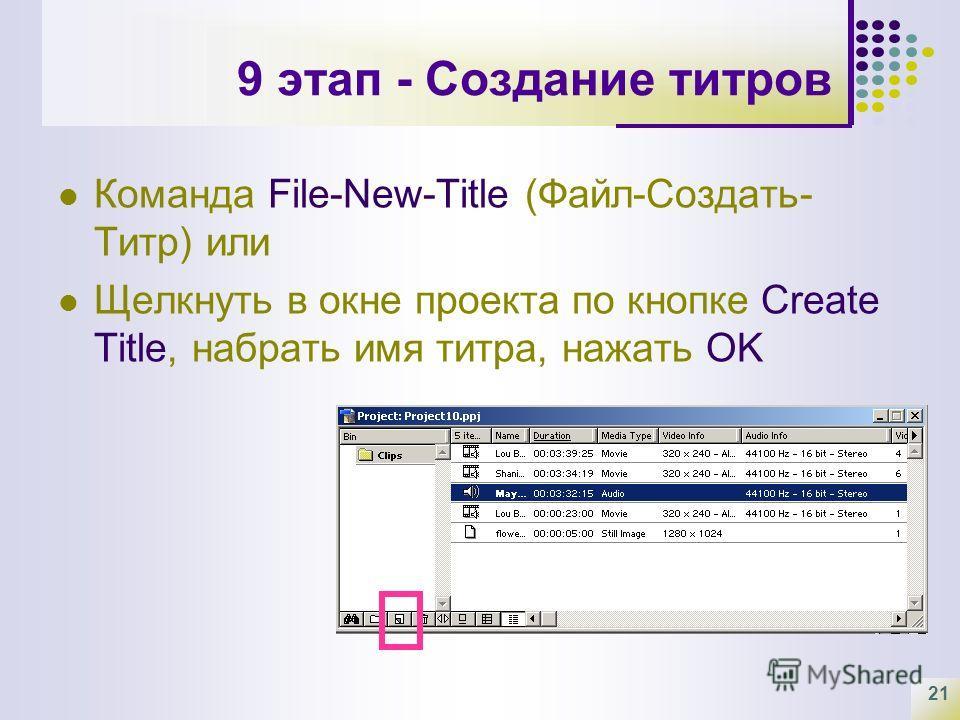 21 9 этап - Создание титров Команда File-New-Title (Файл-Создать- Титр) или Щелкнуть в окне проекта по кнопке Create Title, набрать имя титра, нажать OK
