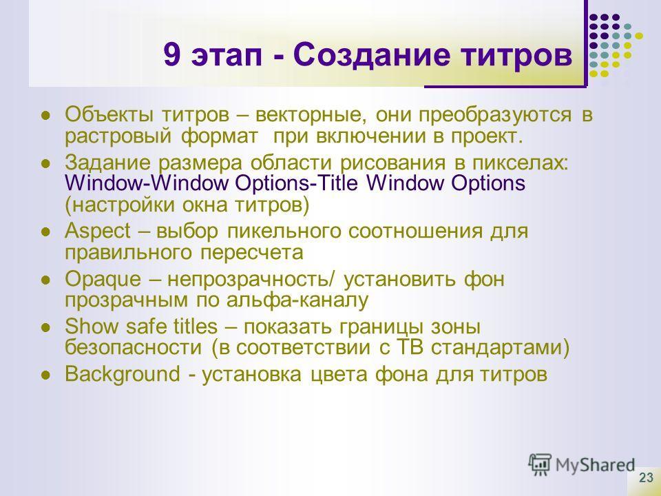 23 9 этап - Создание титров Объекты титров – векторные, они преобразуются в растровый формат при включении в проект. Задание размера области рисования в пикселах: Window-Window Options-Title Window Options (настройки окна титров) Aspect – выбор пикел