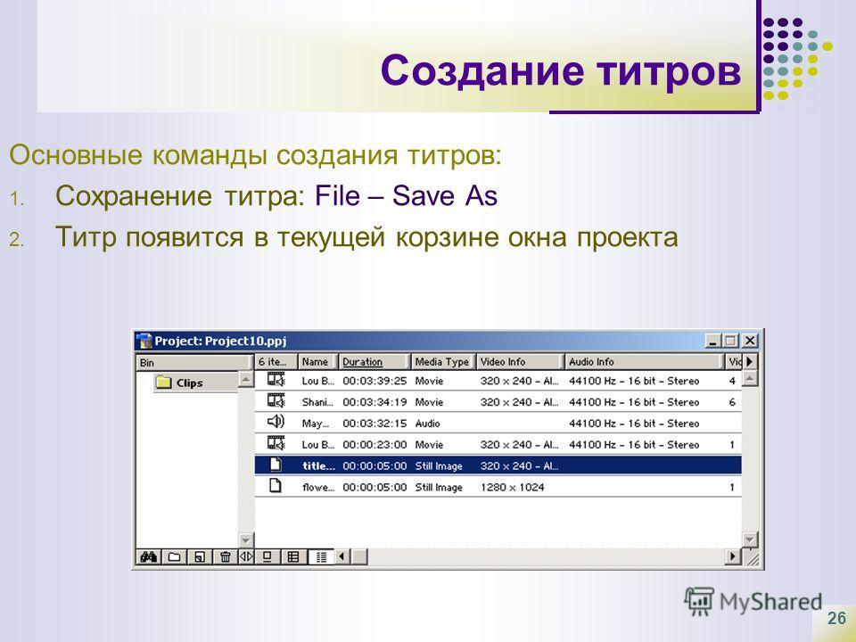 26 Создание титров Основные команды создания титров: 1. Сохранение титра: File – Save As 2. Титр появится в текущей корзине окна проекта