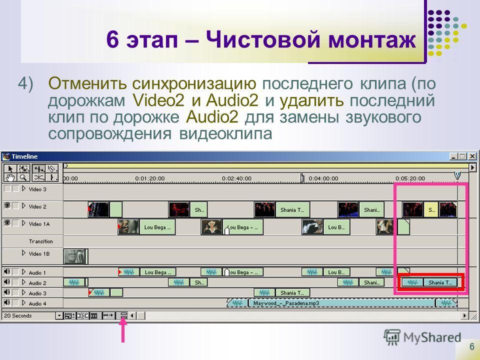6 6 этап – Чистовой монтаж 4)Отменить синхронизацию последнего клипа (по дорожкам Video2 и Audio2 и удалить последний клип по дорожке Audio2 для замены звукового сопровождения видеоклипа