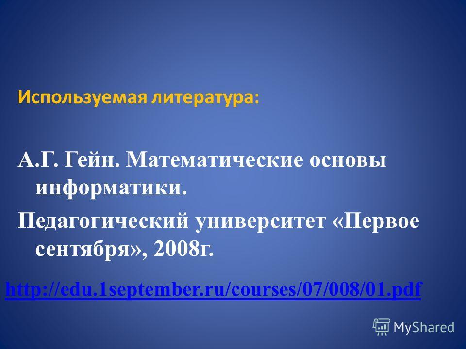 Используемая литература: А.Г. Гейн. Математические основы информатики. Педагогический университет «Первое сентября», 2008г. http://edu.1september.ru/courses/07/008/01.pdf