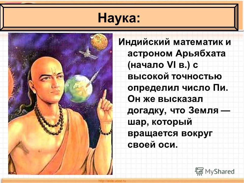 Индийский математик и астроном Арьябхата (начало VI в.) с высокой точностью определил число Пи. Он же высказал догадку, что Земля шар, который вращается вокруг своей оси. Наука: