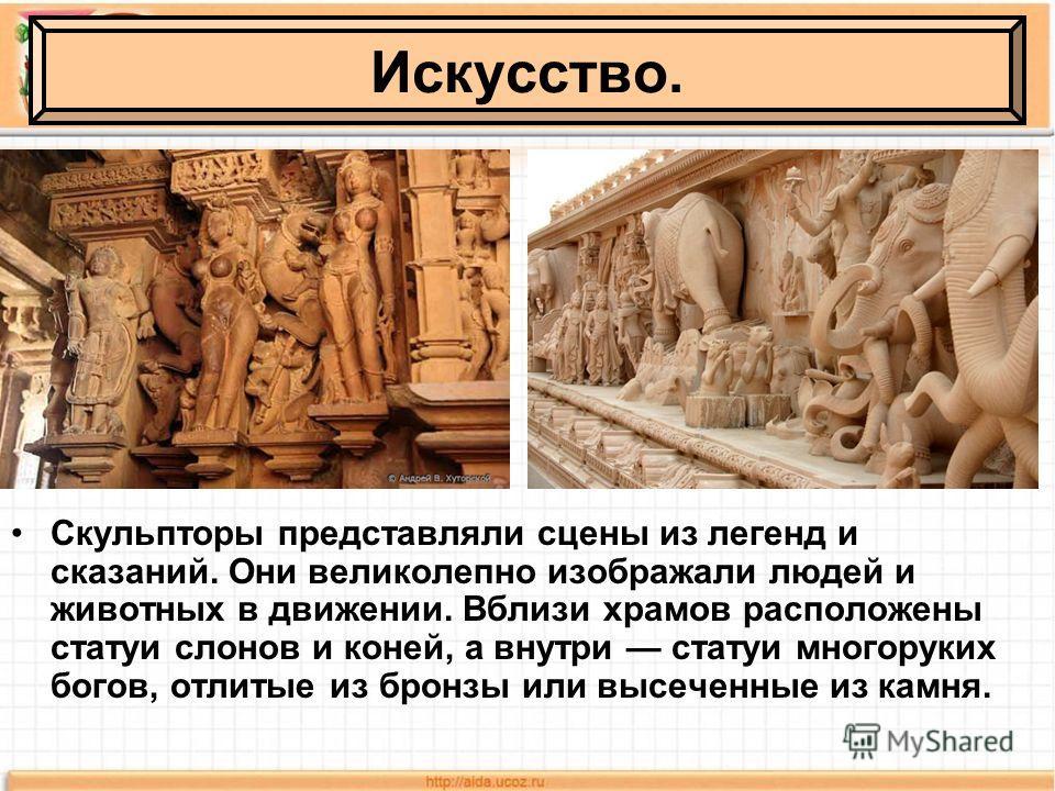 Скульпторы представляли сцены из легенд и сказаний. Они великолепно изображали людей и животных в движении. Вблизи храмов расположены статуи слонов и коней, а внутри статуи многоруких богов, отлитые из бронзы или высеченные из камня. Искусство.