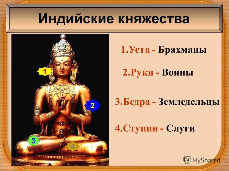 Индийские княжества 1 2 3 4 1.Уста - Брахманы 2.Руки - Воины 3.Бедра - Земледельцы 4.Ступни - Слуги