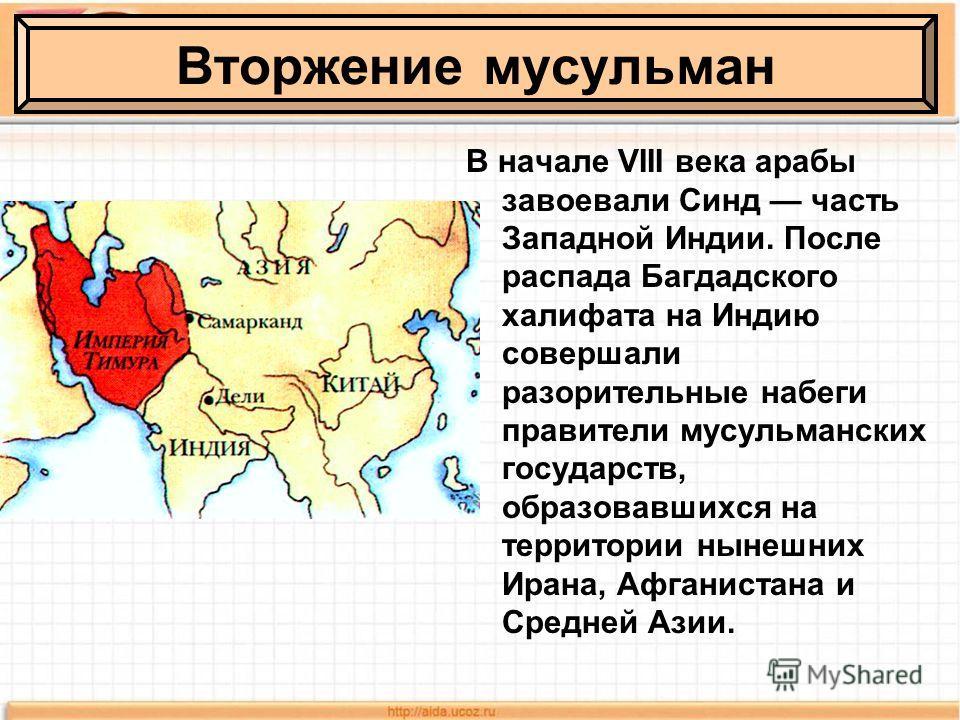 В начале VIII века арабы завоевали Синд часть Западной Индии. После распада Багдадского халифата на Индию совершали разорительные набеги правители мусульманских государств, образовавшихся на территории нынешних Ирана, Афганистана и Средней Азии. Втор