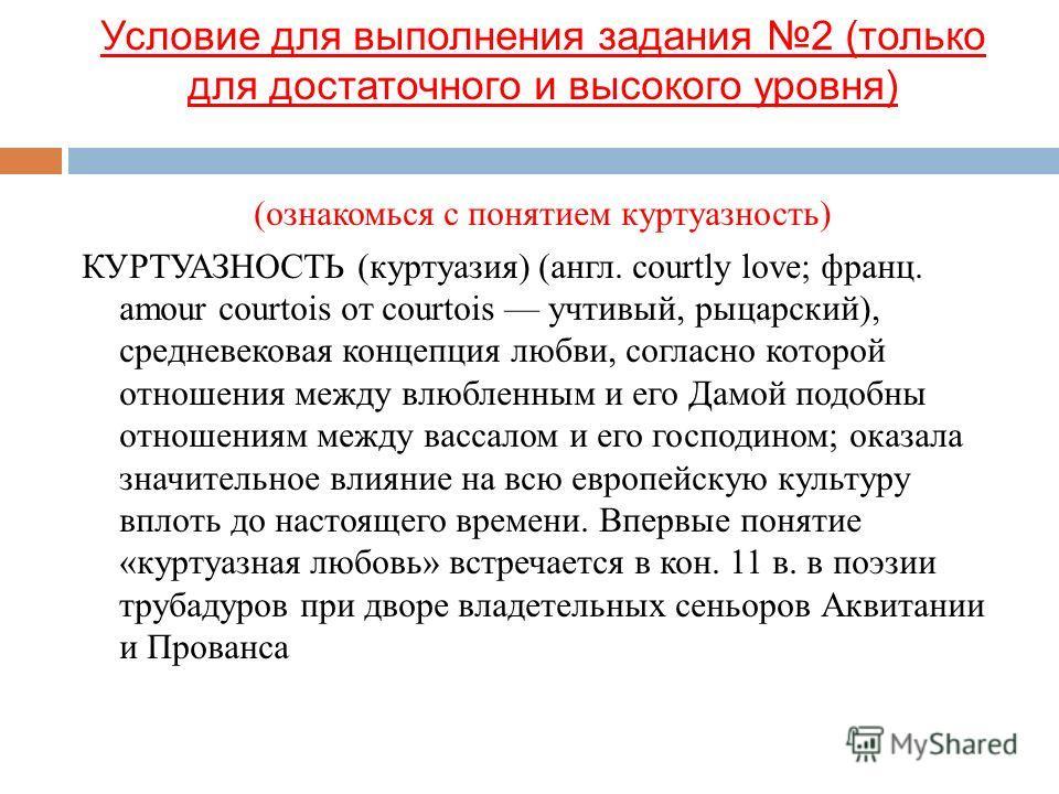 (ознакомься с понятием куртуазность) КУРТУАЗНОСТЬ (куртуазия) (англ. courtly love; франц. amour courtois от courtois учтивый, рыцарский), средневековая концепция любви, согласно которой отношения между влюбленным и его Дамой подобны отношениям между