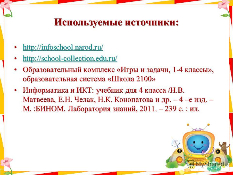 Используемые источники: http://infoschool.narod.ru/http://infoschool.narod.ru/http://infoschool.narod.ru/ http://school-collection.edu.ru/http://school-collection.edu.ru/http://school-collection.edu.ru/ Образовательный комплекс «Игры и задачи, 1-4 кл