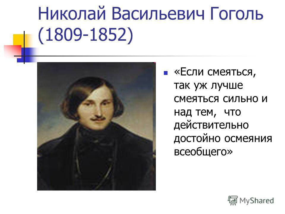 Николай Васильевич Гоголь (1809-1852) «Если смеяться, так уж лучше смеяться сильно и над тем, что действительно достойно осмеяния всеобщего»