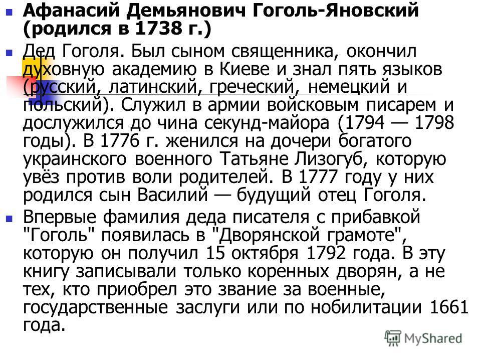 Афанасий Демьянович Гоголь-Яновский (родился в 1738 г.) Дед Гоголя. Был сыном священника, окончил духовную академию в Киеве и знал пять языков (русский, латинский, греческий, немецкий и польский). Служил в армии войсковым писарем и дослужился до чина