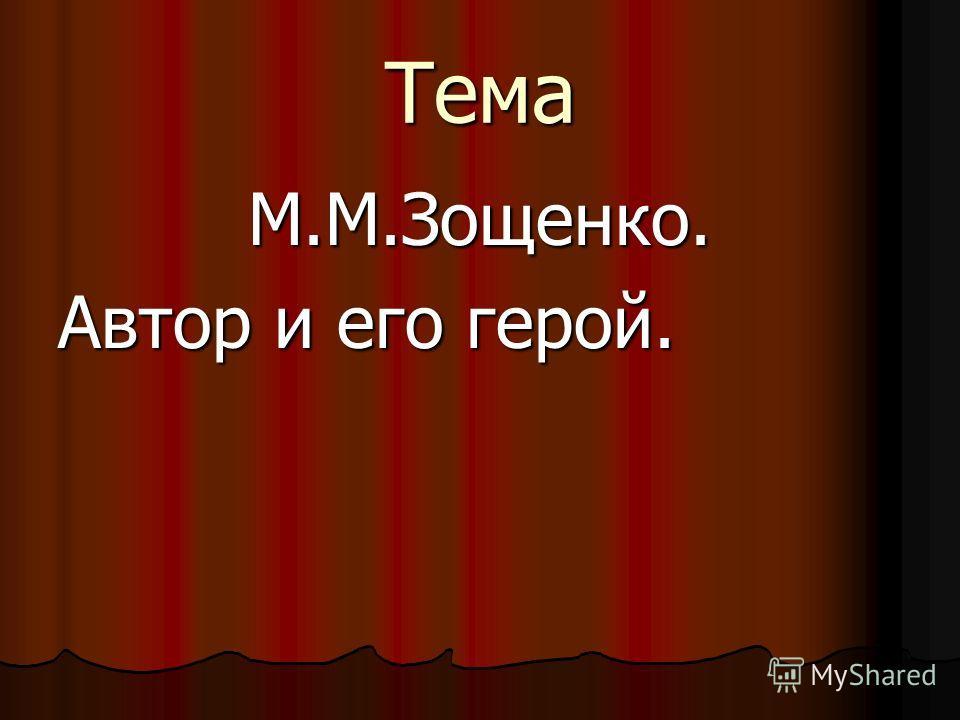 Тема М.М.Зощенко. Автор и его герой.