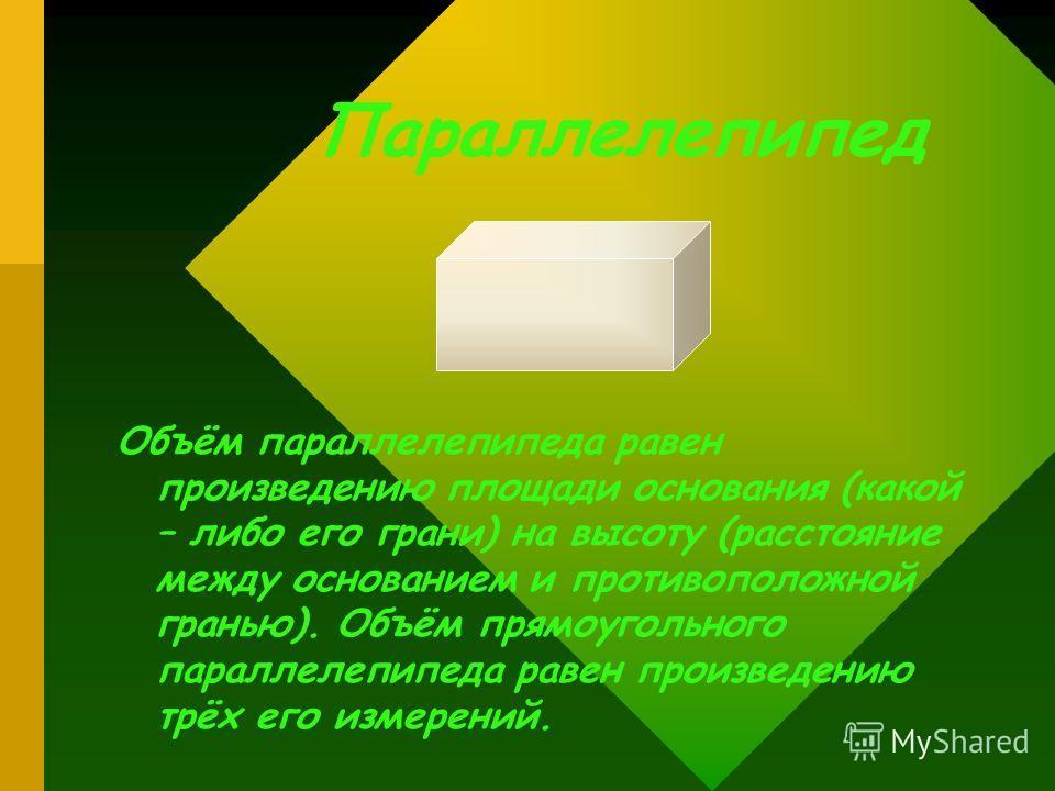 Параллелепипед Объём параллелепипеда равен произведению площади основания (какой – либо его грани) на высоту (расстояние между основанием и противоположной гранью). Объём прямоугольного параллелепипеда равен произведению трёх его измерений.