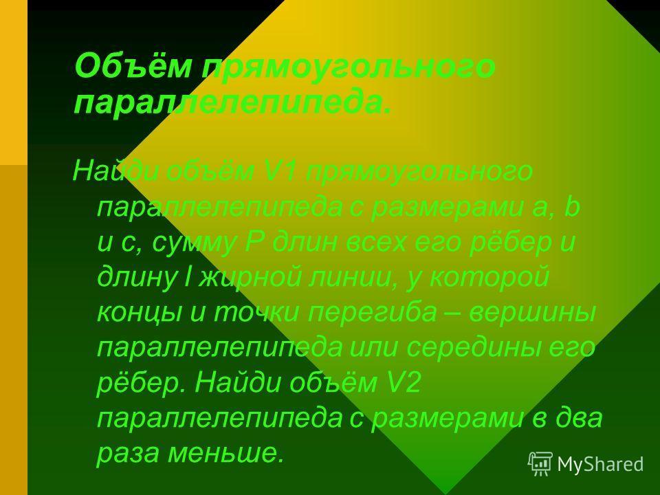 Объём прямоугольного параллелепипеда. Найди объём V1 прямоугольного параллелепипеда с размерами a, b и c, сумму Р длин всех его рёбер и длину l жирной линии, у которой концы и точки перегиба – вершины параллелепипеда или середины его рёбер. Найди объ